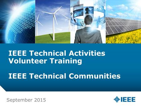 12-CRS-0106 12/12 IEEE Technical Activities Volunteer Training IEEE Technical Communities September 2015.