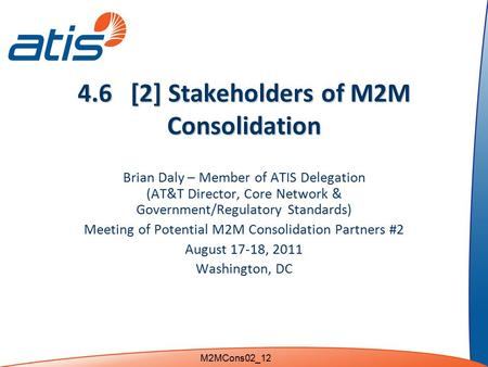 4.6 [2] Stakeholders of M2M Consolidation Brian Daly – Member of ATIS Delegation (AT&T Director, Core Network & Government/Regulatory Standards) Meeting.