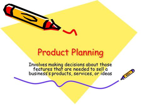 Product Planning Involves making decisions about those features that are needed to sell a business's products, services, or ideas.