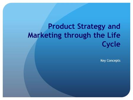Product Strategy and Marketing through the Life Cycle Key Concepts.