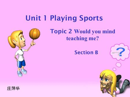 Unit 1 Playing Sports Topic 2 Would you mind teaching me? Section B 庄萍华.