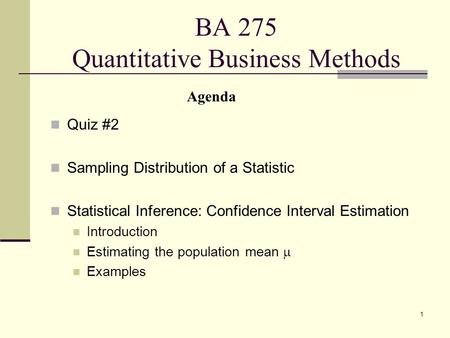 1 BA 275 Quantitative Business Methods Quiz #2 Sampling Distribution of a Statistic Statistical Inference: Confidence Interval Estimation Introduction.