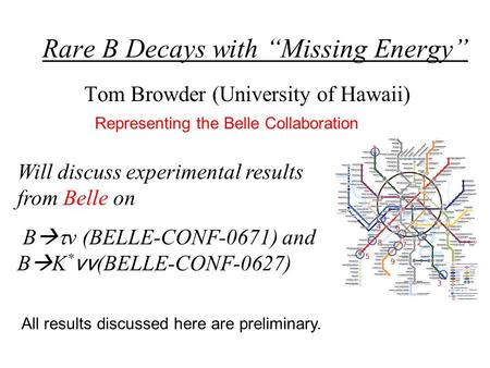"Rare B Decays with ""Missing Energy"" Tom Browder (University of Hawaii) Will discuss experimental results from Belle on B   ν (BELLE-CONF-0671) and B."