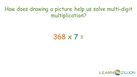 How does drawing a picture help us solve multi-digit multiplication? 368 x 7 =