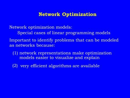Network Optimization Network optimization models: Special cases of linear programming models Important to identify problems that can be modeled as networks.