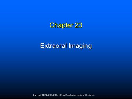 Copyright © 2012, 2006, 2000, 1996 by Saunders, an imprint of Elsevier Inc. Chapter 23 Extraoral Imaging.