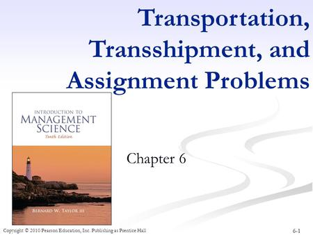 6-1 Copyright © 2010 Pearson Education, Inc. Publishing as Prentice Hall Transportation, Transshipment, and Assignment Problems Chapter 6.