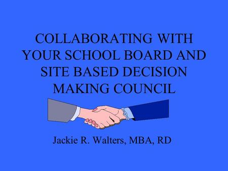 COLLABORATING WITH YOUR SCHOOL BOARD AND SITE BASED DECISION MAKING COUNCIL Jackie R. Walters, MBA, RD.