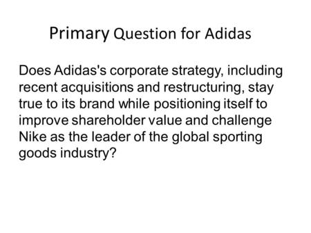 Primary Question for Adidas Does Adidas's corporate strategy, including recent acquisitions and restructuring, stay true to its brand while positioning.