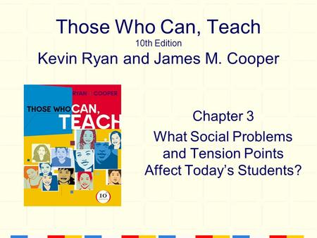 Those Who Can, Teach 10th Edition Kevin Ryan and James M. Cooper Chapter 3 What Social Problems and Tension Points Affect Today's Students?