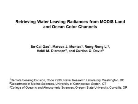 Retrieving Water Leaving Radiances from MODIS Land and Ocean Color Channels Bo-Cai Gao 1, Marcos J. Montes 1, Rong-Rong Li 1, Heidi M. Dierssen 2, and.