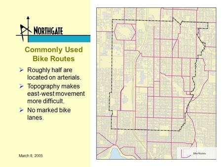 March 8, 2005 Commonly Used Bike Routes  Roughly half are located on arterials.  Topography makes east-west movement more difficult.  No marked bike.
