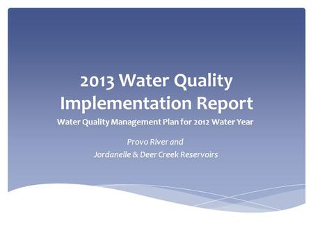 2013 Water Quality Implementation Report Water Quality Management Plan for 2012 Water Year Provo River and Jordanelle & Deer Creek Reservoirs.