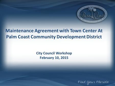 Maintenance Agreement with Town Center At Palm Coast Community Development District City Council Workshop February 10, 2015.