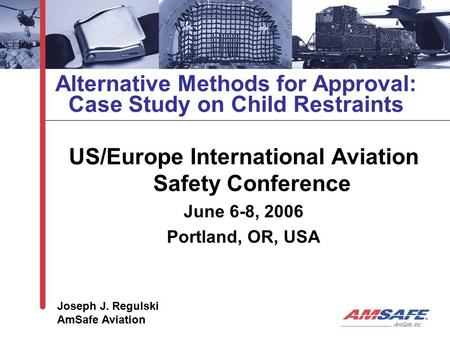 Alternative Methods for Approval: Case Study on Child Restraints US/Europe International Aviation Safety Conference June 6-8, 2006 Portland, OR, USA Joseph.