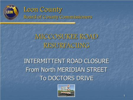 1 Leon County Board of County Commissioners MICCOSUKEE ROAD RESURFACIING INTERMITTENT ROAD CLOSURE From North MERIDIAN STREET To DOCTORS DRIVE.