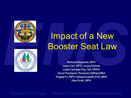 County of San Diego Division of Emergency Medical Services EMS Impact of a New Booster Seat Law Barbara Stepanski, MPH Isaac Cain, MFS; Louise Nichols.