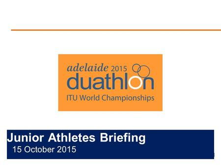Junior Athletes Briefing 15 October 2015. Briefing Agenda Welcome and Introductions Competition Jury Schedules and Timetables Check-in and Procedures.
