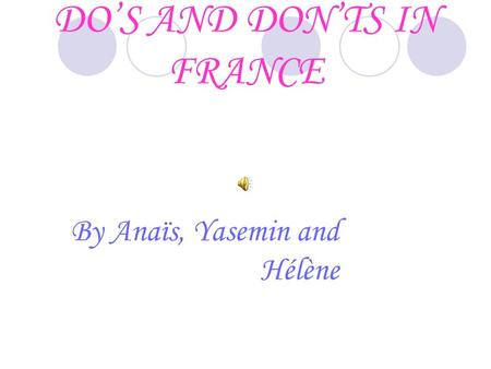 DO'S AND DON'TS IN FRANCE By Anaïs, Yasemin and Hélène.