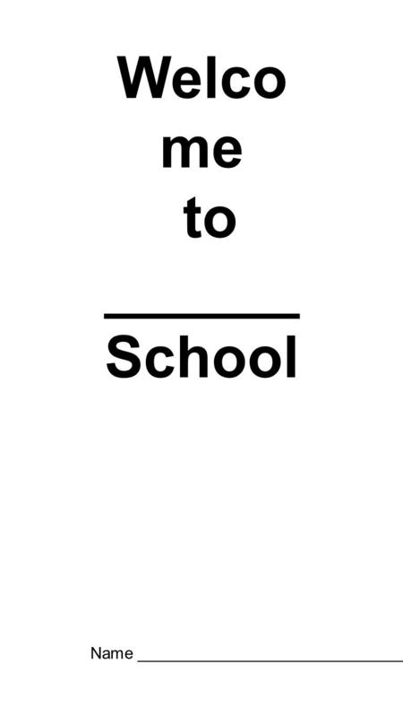 Welco me to ______ School Name _______________________________.