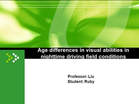 Age differences in visual abilities in nighttime driving field conditions Professor: Liu Student: Ruby.