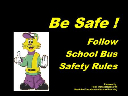 Be Safe ! Follow School Bus Safety Rules Prepared by: Pupil Transportation Unit Manitoba Education & Advanced Learning.