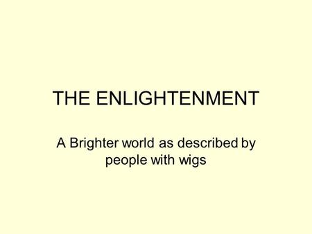 THE ENLIGHTENMENT A Brighter world as described by people with wigs.