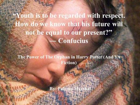 """Youth is to be regarded with respect. How do we know that his future will not be equal to our present?"" ― Confucius The Power of The Orphan in Harry Potter."