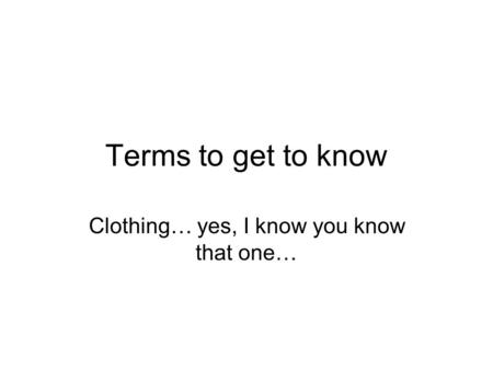 Terms to get to know Clothing… yes, I know you know that one…