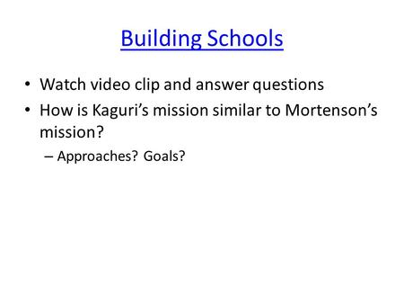 Building Schools Watch video clip and answer questions How is Kaguri's mission similar to Mortenson's mission? – Approaches? Goals?