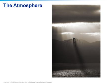 Copyright © 2008 Pearson Education, Inc., publishing as Pearson Benjamin Cummings The Atmosphere.