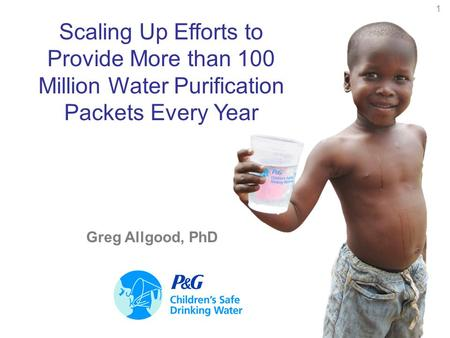 1 Scaling Up Efforts to Provide More than 100 Million Water Purification Packets Every Year Greg Allgood, PhD.