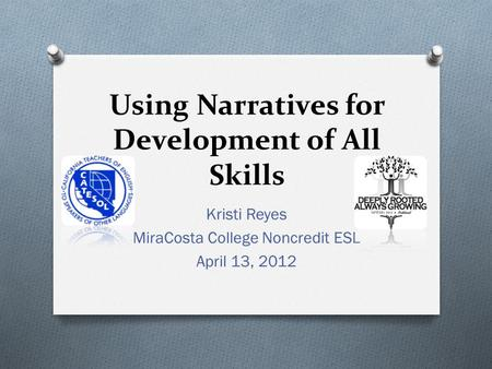 Using Narratives for Development of All Skills Kristi Reyes MiraCosta College Noncredit ESL April 13, 2012.