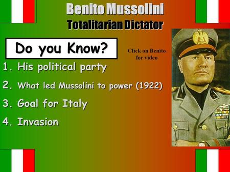 Benito Mussolini Totalitarian Dictator Do you Know? Click on Benito for video 1. His political party 2. What led Mussolini to power (1922) 3. Goal for.