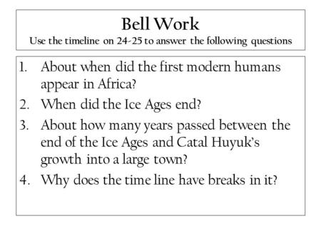 Bell Work Use the timeline on 24-25 to answer the following questions 1.About when did the first modern humans appear in Africa? 2.When did the Ice Ages.