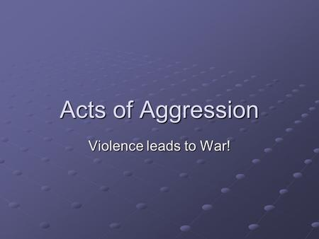 Acts of Aggression Violence leads to War!. Why expand? Build their empire Lebensraum Natural resources.