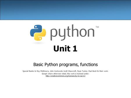 Unit 1 Basic Python programs, functions Special thanks to Roy McElmurry, John Kurkowski, Scott Shawcroft, Ryan Tucker, Paul Beck for their work. Except.