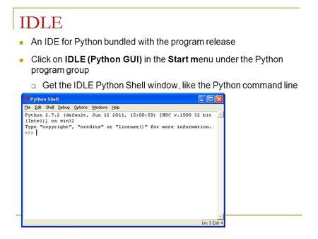 IDLE An IDE for Python bundled with the program release Click on IDLE (Python GUI) in the Start menu under the Python program group  Get the IDLE Python.