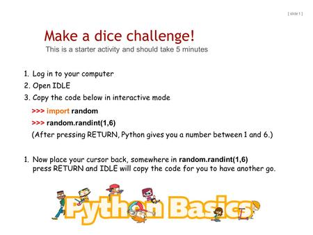 Make a dice challenge! This is a starter activity and should take 5 minutes [ slide 1 ] 1.Log in to your computer 2.Open IDLE 3.Copy the code below in.