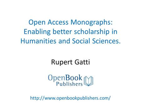 Open Access Monographs: Enabling better scholarship in Humanities and Social Sciences. Rupert Gatti