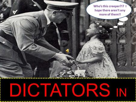 Who's this creeper?!? I hope there aren't any more of them!! DICTATORS IN WWII.