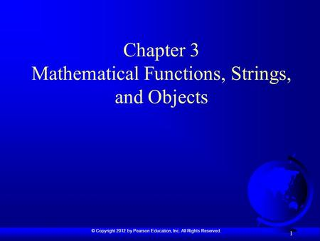 © Copyright 2012 by Pearson Education, Inc. All Rights Reserved. 1 Chapter 3 Mathematical Functions, Strings, and Objects.