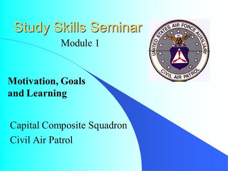 Study Skills Seminar Capital Composite Squadron Civil Air Patrol Module 1 Motivation, Goals and Learning.