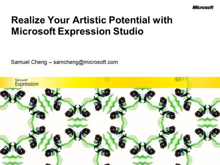 Realize Your Artistic Potential with Microsoft Expression Studio Samuel Cheng –