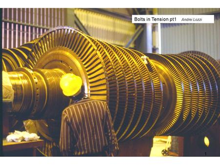 1 Bolts in Tension pt1 Andrei Lozzi. The flanges at the end of the two turbine shafts seen above, are bolted together to form a very rigid friction coupling.