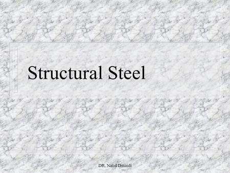 "DR. Nabil Dmaidi Structural Steel. DR. Nabil Dmaidi Type of Steel n Designated by the letter ""A"" followed by the American Society for Testing and Materials."