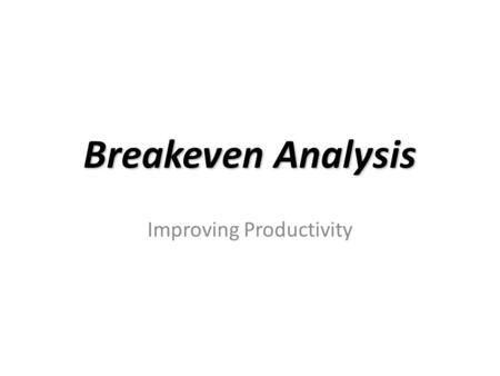 Breakeven Analysis Improving Productivity. Break-Even Analysis Break-even analysis has TWO forms: – A. CVP (cost-volume-profit): to determine the volume.