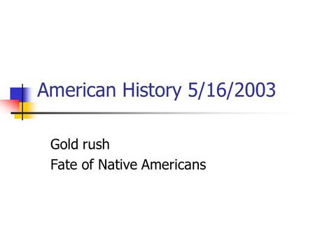 American History 5/16/2003 Gold rush Fate of Native Americans.