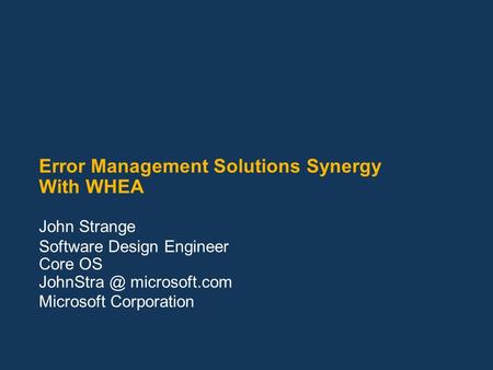 Error Management Solutions Synergy With WHEA John Strange Software Design Engineer Core OS microsoft.com Microsoft Corporation.