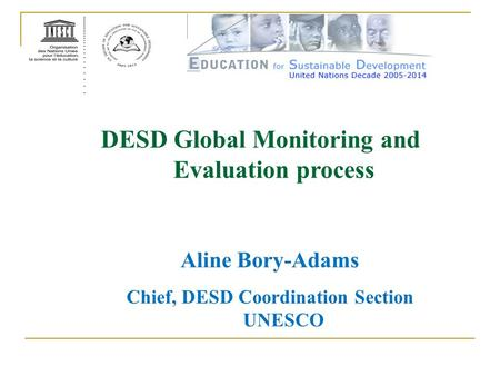 DESD Global Monitoring and Evaluation process Aline Bory-Adams Chief, DESD Coordination Section UNESCO.